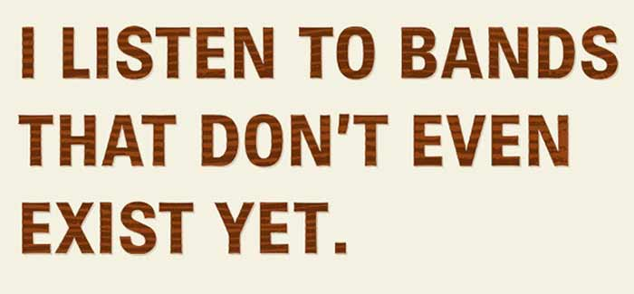 I listen to bands that don't even exist yet